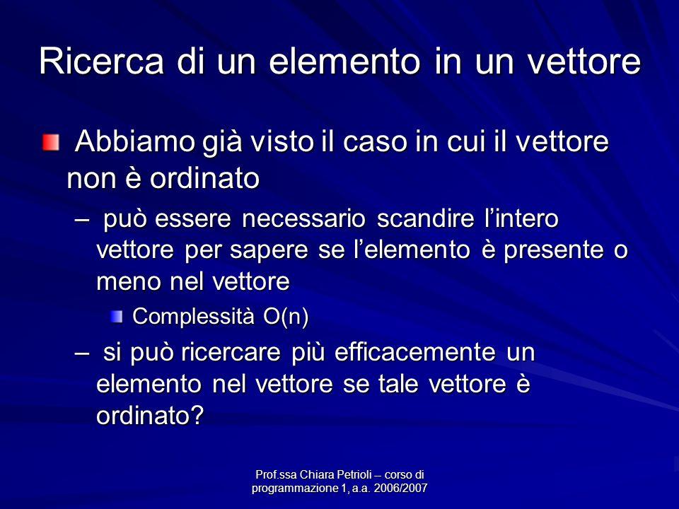 Prof.ssa Chiara Petrioli -- corso di programmazione 1, a.a. 2006/2007 Ricerca di un elemento in un vettore Abbiamo già visto il caso in cui il vettore