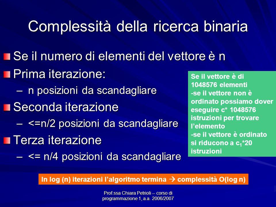 Prof.ssa Chiara Petrioli -- corso di programmazione 1, a.a. 2006/2007 Complessità della ricerca binaria Se il numero di elementi del vettore è n Prima