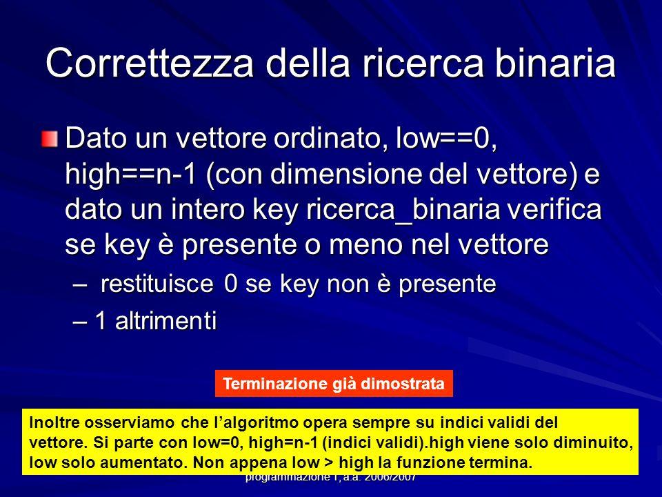 Prof.ssa Chiara Petrioli -- corso di programmazione 1, a.a. 2006/2007 Correttezza della ricerca binaria Dato un vettore ordinato, low==0, high==n-1 (c