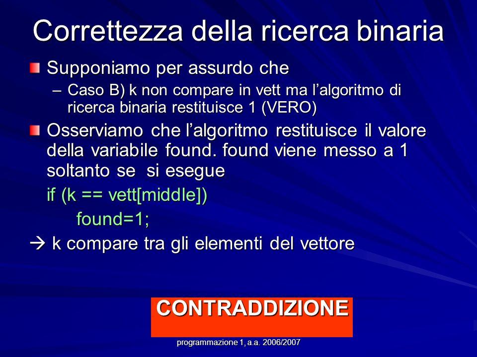 Prof.ssa Chiara Petrioli -- corso di programmazione 1, a.a. 2006/2007 Correttezza della ricerca binaria Supponiamo per assurdo che –Caso B) k non comp