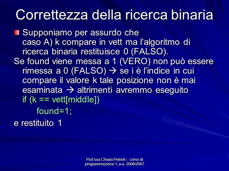 Prof.ssa Chiara Petrioli -- corso di programmazione 1, a.a. 2006/2007 Correttezza della ricerca binaria Supponiamo per assurdo che caso A) k compare i