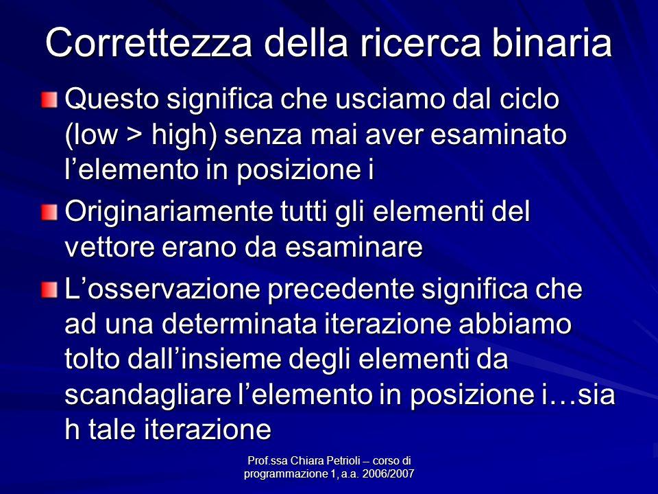 Prof.ssa Chiara Petrioli -- corso di programmazione 1, a.a. 2006/2007 Correttezza della ricerca binaria Questo significa che usciamo dal ciclo (low >