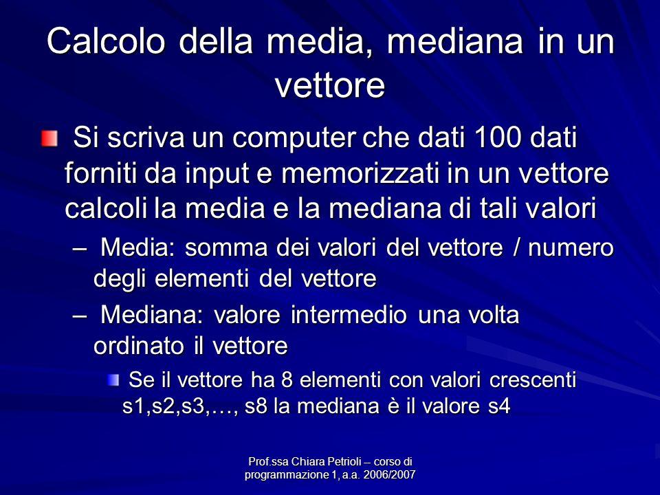 Prof.ssa Chiara Petrioli -- corso di programmazione 1, a.a. 2006/2007 Calcolo della media, mediana in un vettore Si scriva un computer che dati 100 da