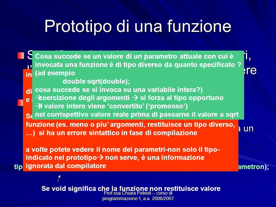Prof.ssa Chiara Petrioli -- corso di programmazione 1, a.a. 2006/2007 Prototipo di una funzione Specifica i tipi ed il numero dei parametri, lordine i