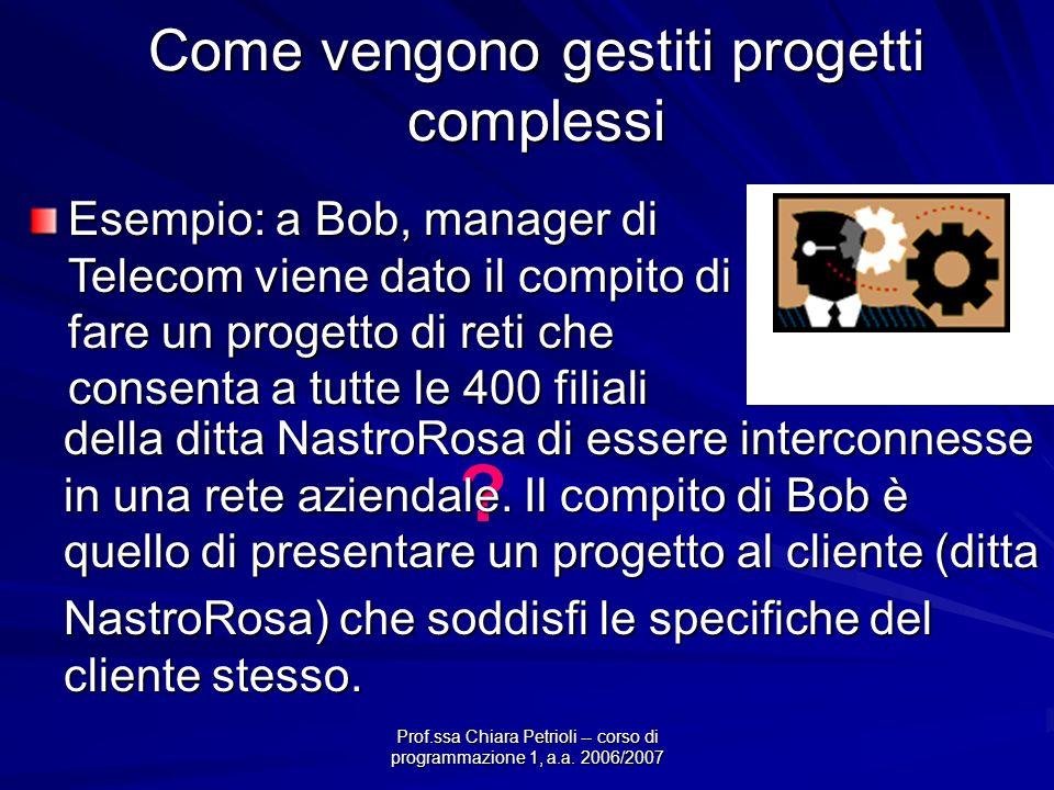 Prof.ssa Chiara Petrioli -- corso di programmazione 1, a.a. 2006/2007 Come vengono gestiti progetti complessi Esempio: a Bob, manager di Telecom viene