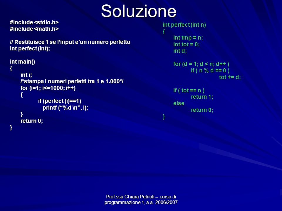 Prof.ssa Chiara Petrioli -- corso di programmazione 1, a.a. 2006/2007 Soluzione #include #include // Restituisce 1 se linput eun numero perfetto int p
