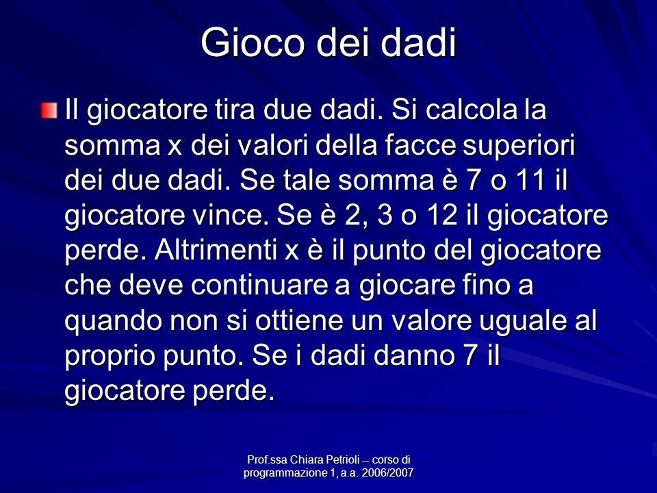 Prof.ssa Chiara Petrioli -- corso di programmazione 1, a.a. 2006/2007 Gioco dei dadi Il giocatore tira due dadi. Si calcola la somma x dei valori dell