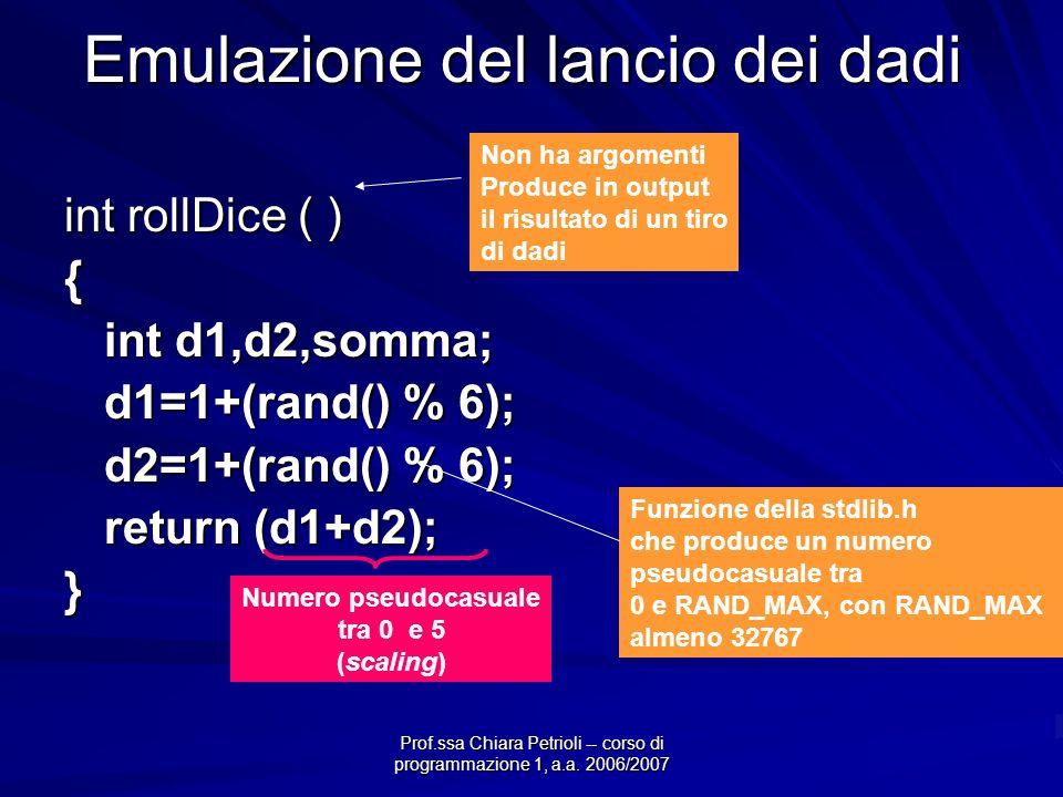 Prof.ssa Chiara Petrioli -- corso di programmazione 1, a.a. 2006/2007 Emulazione del lancio dei dadi int rollDice ( ) { int d1,d2,somma; d1=1+(rand()