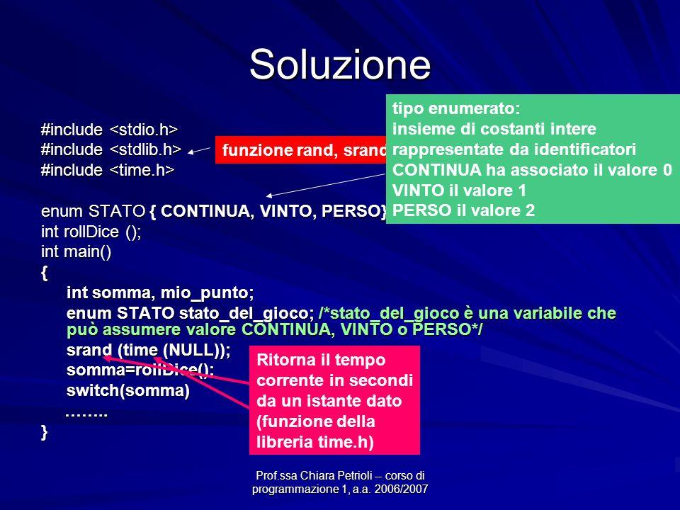 Prof.ssa Chiara Petrioli -- corso di programmazione 1, a.a. 2006/2007 Soluzione #include #include enum STATO { CONTINUA, VINTO, PERSO}; int rollDice (