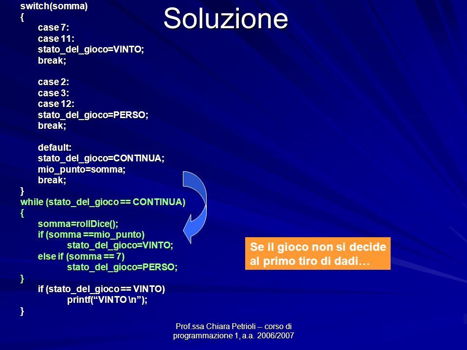 Prof.ssa Chiara Petrioli -- corso di programmazione 1, a.a. 2006/2007 Soluzioneswitch(somma){ case 7: case 11: stato_del_gioco=VINTO;break; case 2: ca