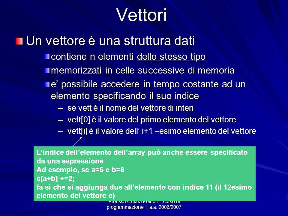 Vettori Un vettore è una struttura dati contiene n elementi dello stesso tipo memorizzati in celle successive di memoria e possibile accedere in tempo