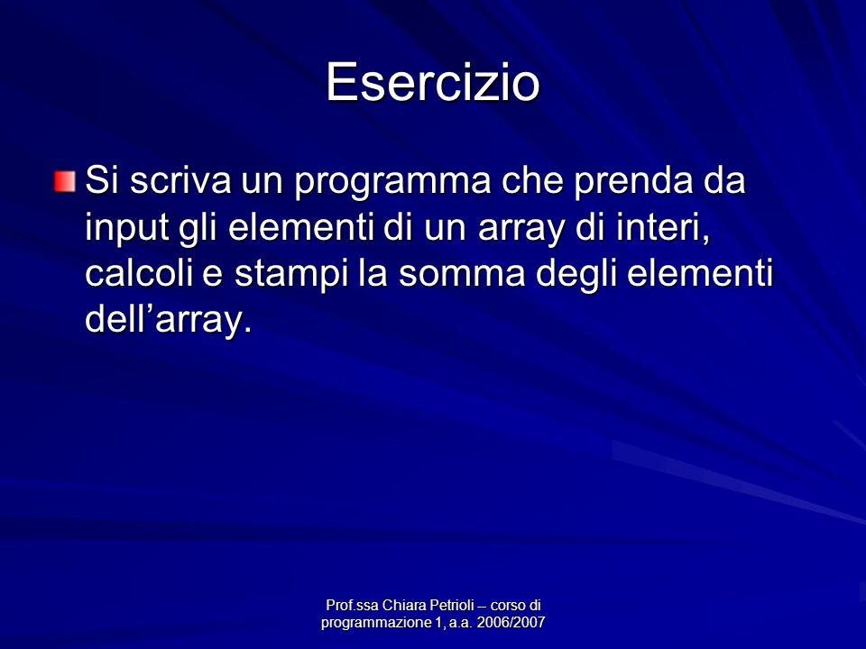 Prof.ssa Chiara Petrioli -- corso di programmazione 1, a.a. 2006/2007 Esercizio Si scriva un programma che prenda da input gli elementi di un array di