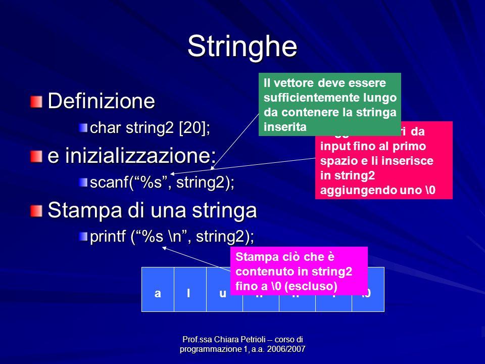 Prof.ssa Chiara Petrioli -- corso di programmazione 1, a.a. 2006/2007 Stringhe Definizione char string2 [20]; e inizializzazione: scanf(%s, string2);
