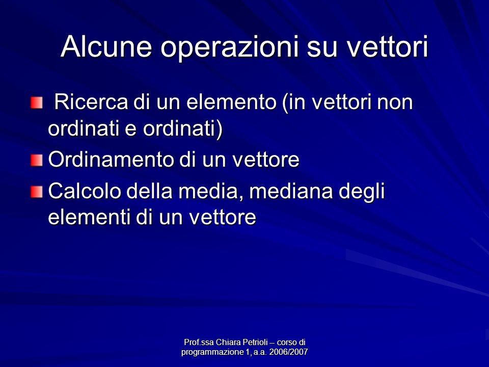 Prof.ssa Chiara Petrioli -- corso di programmazione 1, a.a. 2006/2007 Alcune operazioni su vettori Ricerca di un elemento (in vettori non ordinati e o