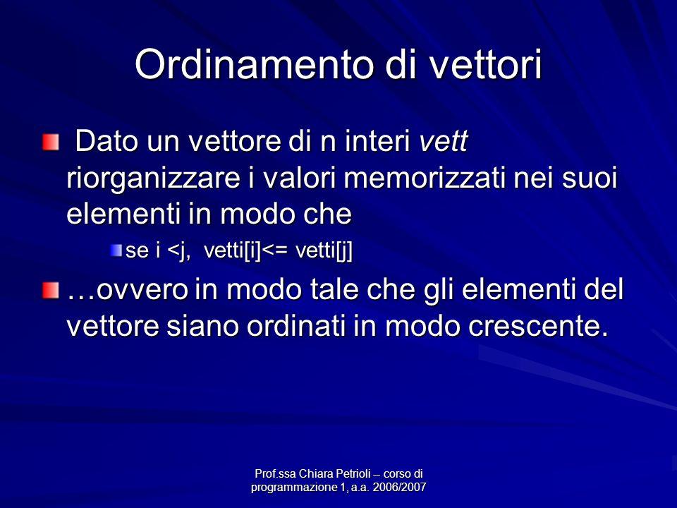 Prof.ssa Chiara Petrioli -- corso di programmazione 1, a.a. 2006/2007 Ordinamento di vettori Dato un vettore di n interi vett riorganizzare i valori m