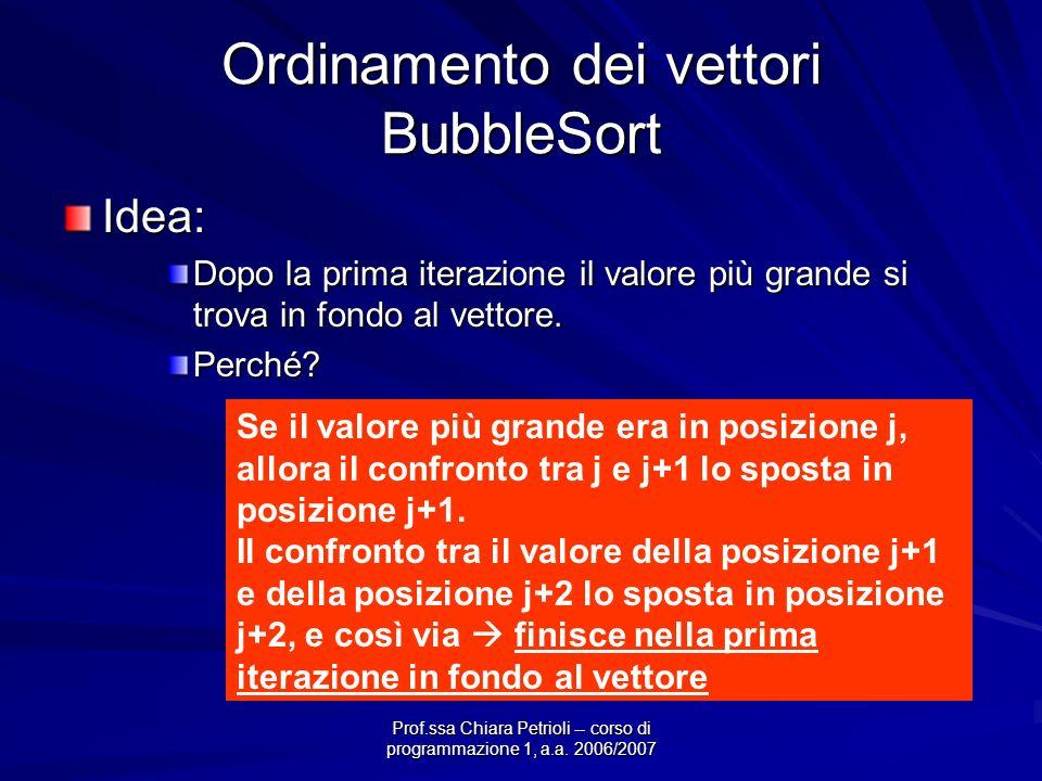 Prof.ssa Chiara Petrioli -- corso di programmazione 1, a.a. 2006/2007 Ordinamento dei vettori BubbleSort Idea: Dopo la prima iterazione il valore più
