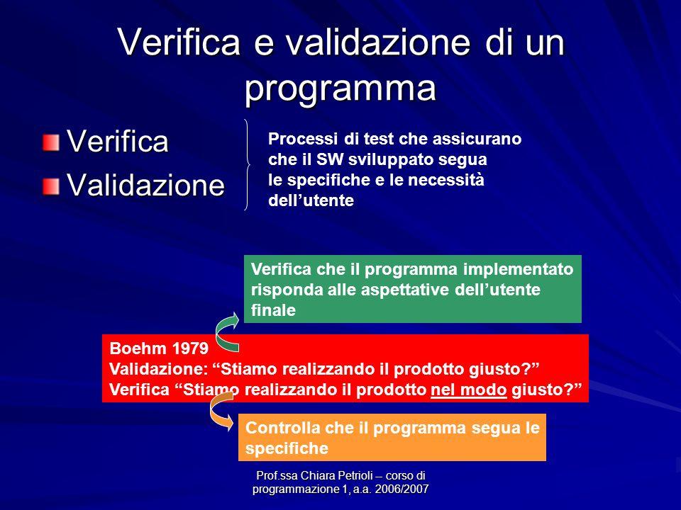 Prof.ssa Chiara Petrioli -- corso di programmazione 1, a.a. 2006/2007 Verifica e validazione di un programma VerificaValidazione Processi di test che