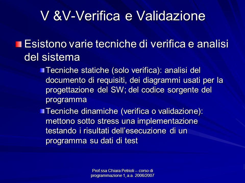 Prof.ssa Chiara Petrioli -- corso di programmazione 1, a.a. 2006/2007 V &V-Verifica e Validazione Esistono varie tecniche di verifica e analisi del si