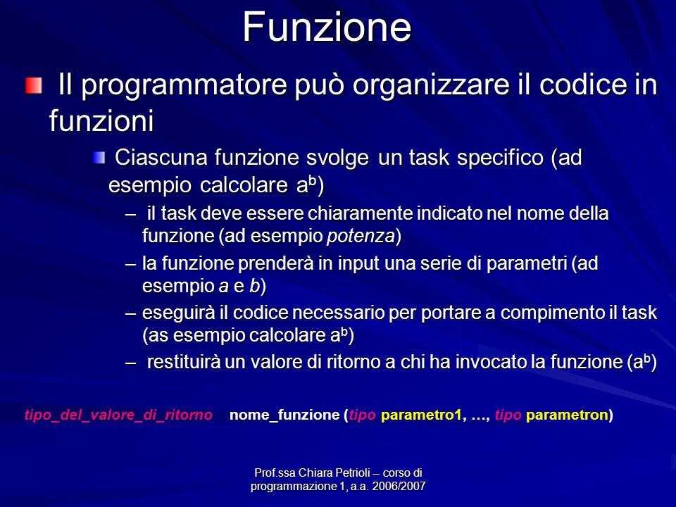 Prof.ssa Chiara Petrioli -- corso di programmazione 1, a.a. 2006/2007 Funzione Il programmatore può organizzare il codice in funzioni Il programmatore