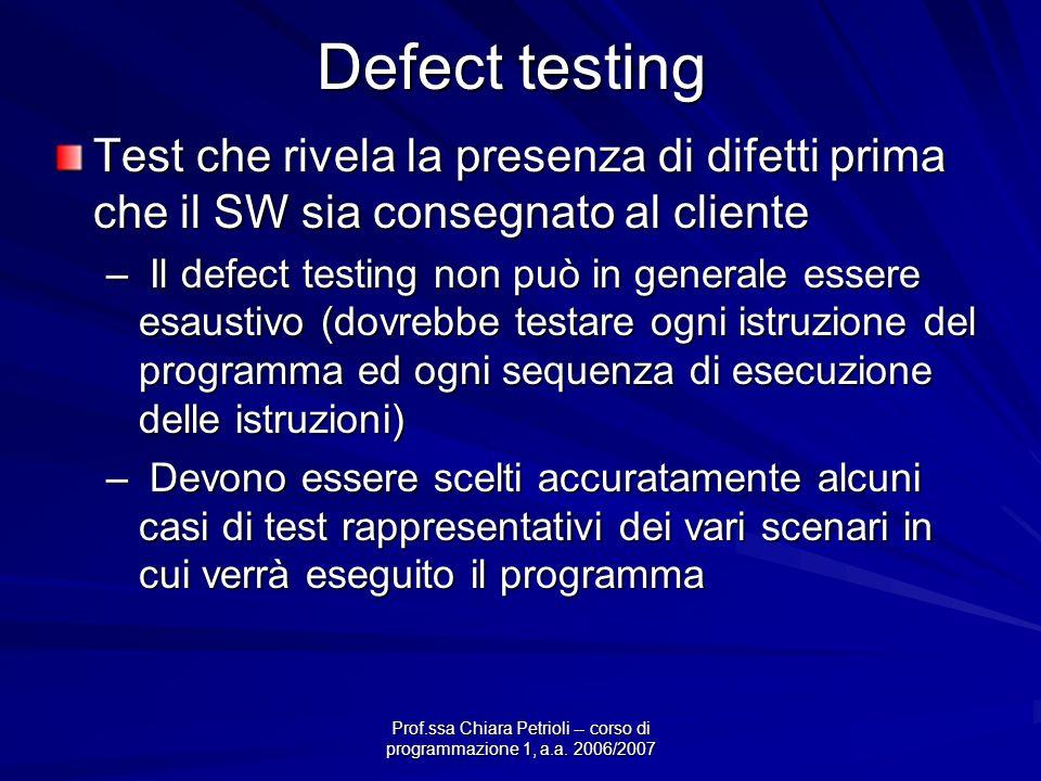 Prof.ssa Chiara Petrioli -- corso di programmazione 1, a.a. 2006/2007 Defect testing Test che rivela la presenza di difetti prima che il SW sia conseg