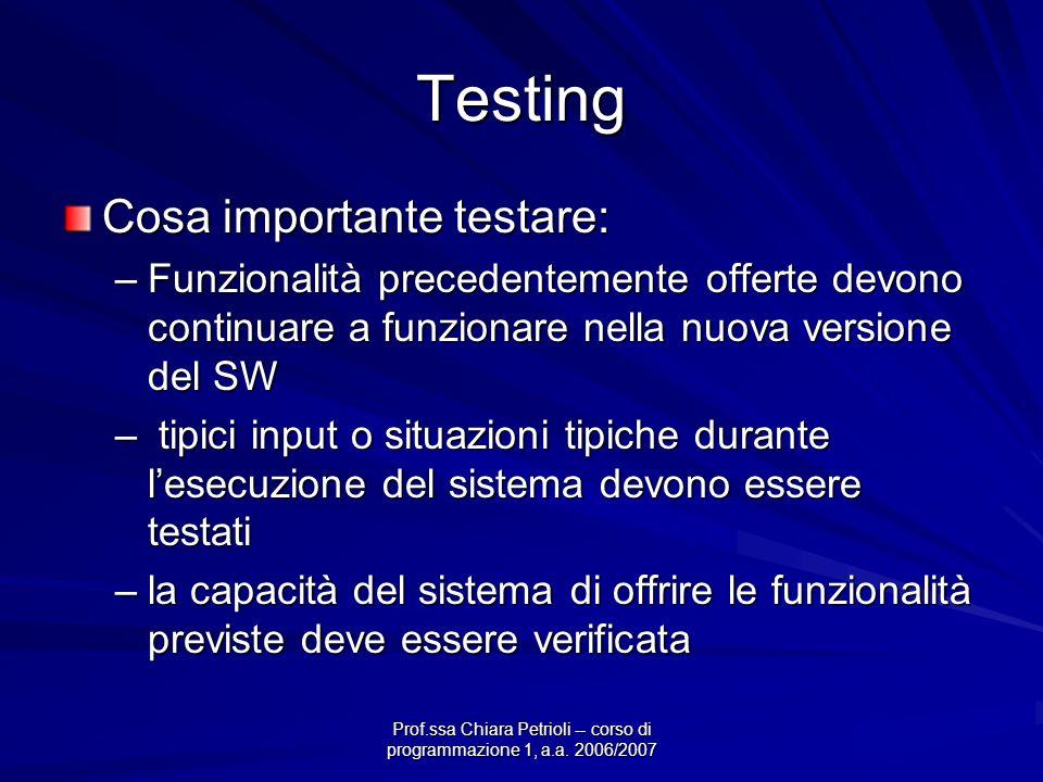 Prof.ssa Chiara Petrioli -- corso di programmazione 1, a.a. 2006/2007 Testing Cosa importante testare: –Funzionalità precedentemente offerte devono co