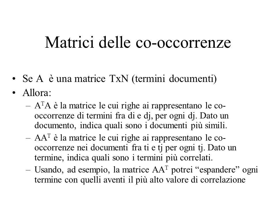 Matrici delle co-occorrenze Se A è una matrice TxN (termini documenti) Allora: –A T A è la matrice le cui righe ai rappresentano le co- occorrenze di termini fra di e dj, per ogni dj.