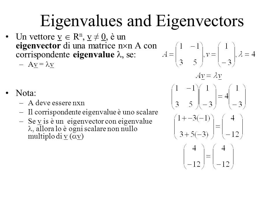 Eigenvalues and Eigenvectors Un vettore v R n, v 0, è un eigenvector di una matrice n n A con corrispondente eigenvalue, se: –Av = v Nota: –A deve essere nxn –Il corrispondente eigenvalue è uno scalare –Se v is è un eigenvector con eigenvalue, allora lo è ogni scalare non nullo multiplo di v ( v)