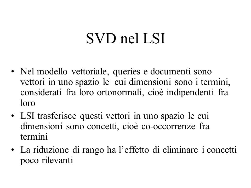 SVD nel LSI Nel modello vettoriale, queries e documenti sono vettori in uno spazio le cui dimensioni sono i termini, considerati fra loro ortonormali, cioè indipendenti fra loro LSI trasferisce questi vettori in uno spazio le cui dimensioni sono concetti, cioè co-occorrenze fra termini La riduzione di rango ha leffetto di eliminare i concetti poco rilevanti