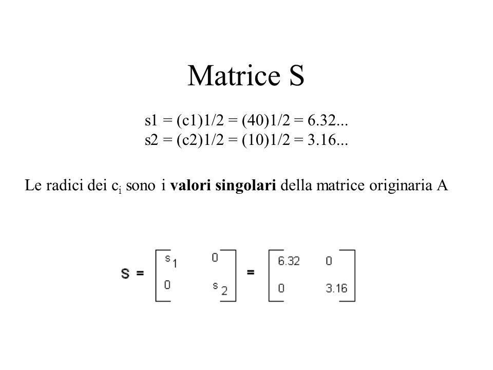 Matrice S s1 = (c1)1/2 = (40)1/2 = 6.32... s2 = (c2)1/2 = (10)1/2 = 3.16... Le radici dei c i sono i valori singolari della matrice originaria A