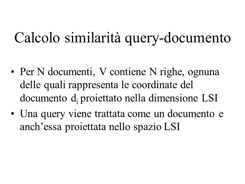 Calcolo similarità query-documento Per N documenti, V contiene N righe, ognuna delle quali rappresenta le coordinate del documento d i proiettato nella dimensione LSI Una query viene trattata come un documento e anchessa proiettata nello spazio LSI