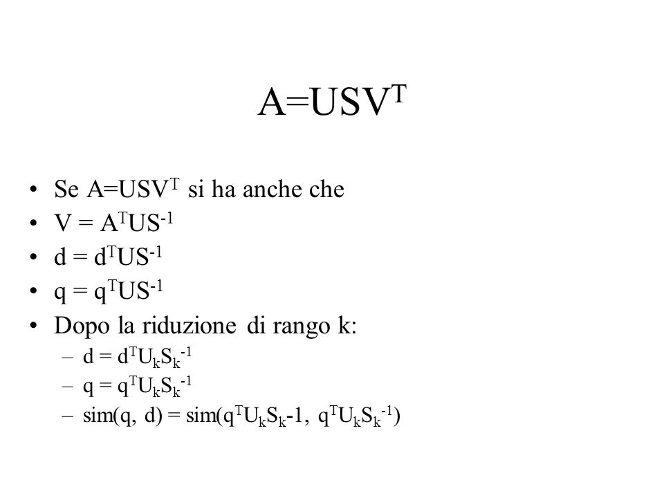 A=USV T Se A=USV T si ha anche che V = A T US -1 d = d T US -1 q = q T US -1 Dopo la riduzione di rango k: –d = d T U k S k -1 –q = q T U k S k -1 –sim(q, d) = sim(q T U k S k -1, q T U k S k -1 )