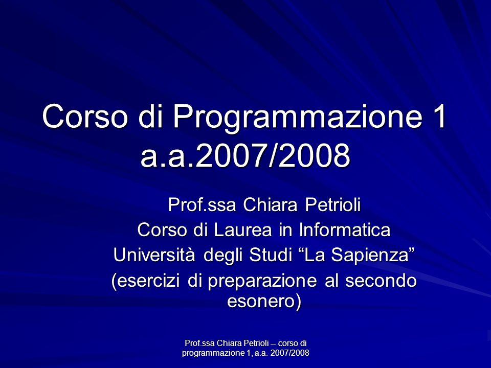 Prof.ssa Chiara Petrioli -- corso di programmazione 1, a.a. 2007/2008 Corso di Programmazione 1 a.a.2007/2008 Prof.ssa Chiara Petrioli Corso di Laurea