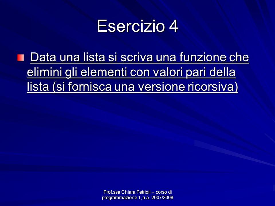 Prof.ssa Chiara Petrioli -- corso di programmazione 1, a.a. 2007/2008 Esercizio 4 Data una lista si scriva una funzione che elimini gli elementi con v
