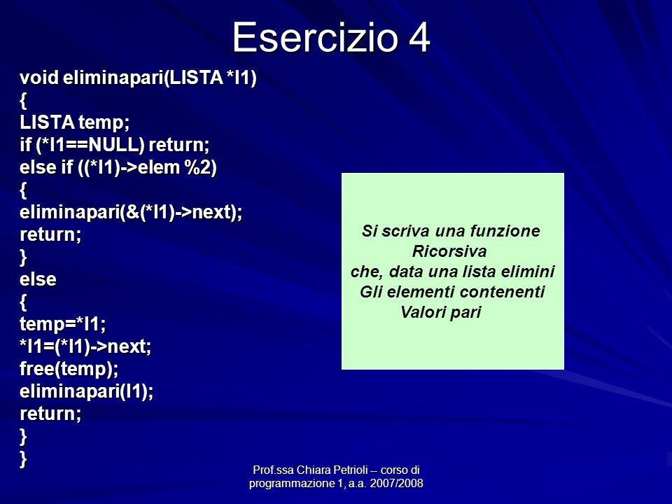 Prof.ssa Chiara Petrioli -- corso di programmazione 1, a.a. 2007/2008 Esercizio 4 void eliminapari(LISTA *l1) { LISTA temp; if (*l1==NULL) return; els
