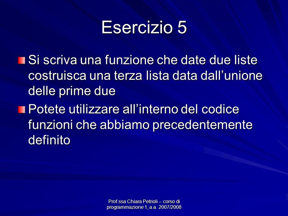 Prof.ssa Chiara Petrioli -- corso di programmazione 1, a.a. 2007/2008 Esercizio 5 Si scriva una funzione che date due liste costruisca una terza lista