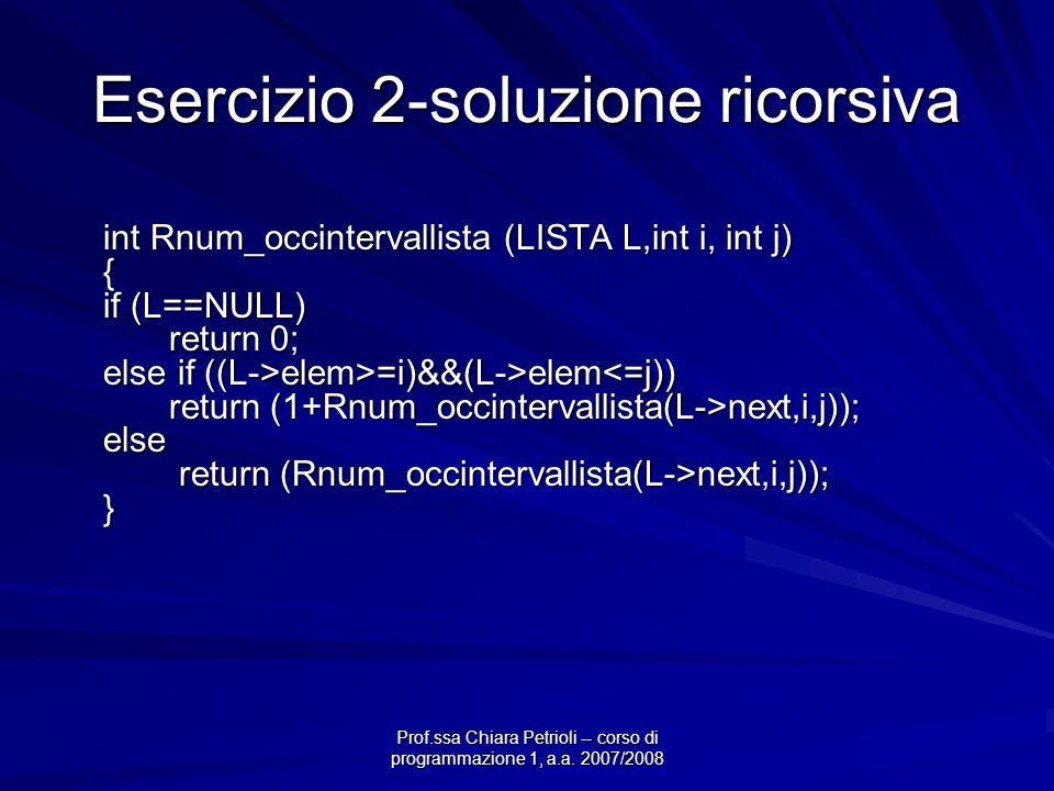 Prof.ssa Chiara Petrioli -- corso di programmazione 1, a.a. 2007/2008 Esercizio 2-soluzione ricorsiva int Rnum_occintervallista (LISTA L,int i, int j)