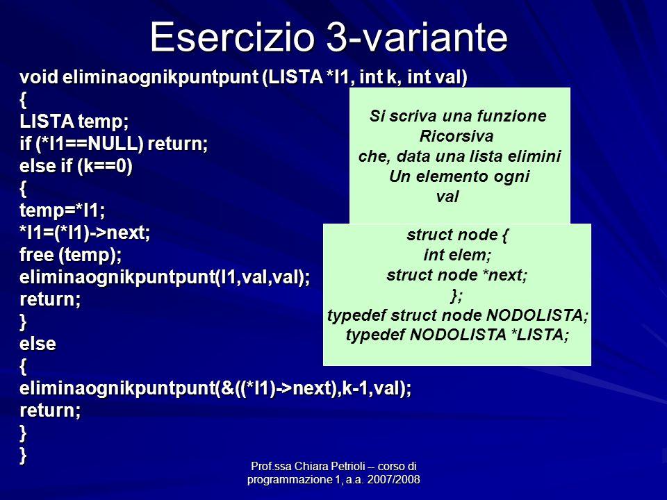 Prof.ssa Chiara Petrioli -- corso di programmazione 1, a.a. 2007/2008 Esercizio 3-variante void eliminaognikpuntpunt (LISTA *l1, int k, int val) { LIS