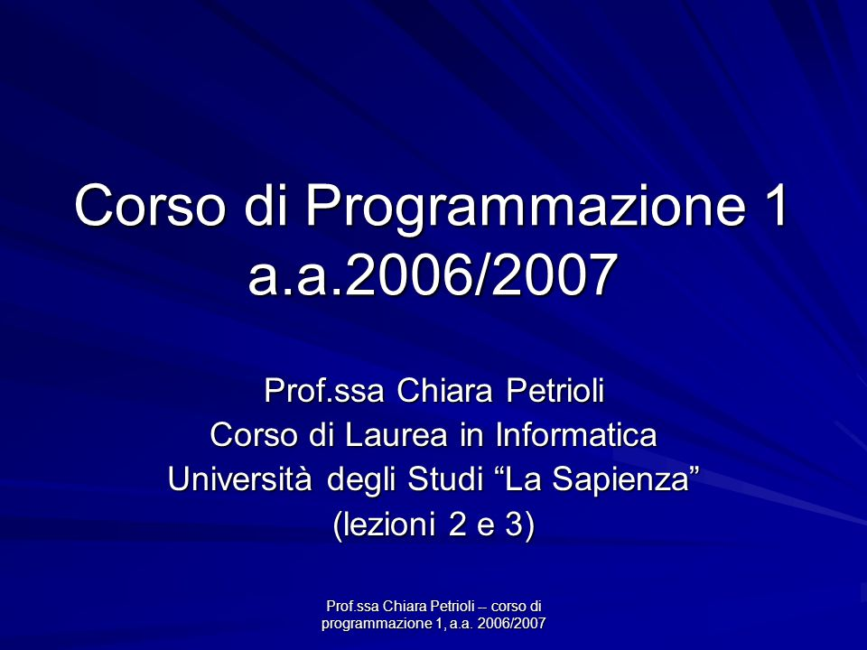 Prof.ssa Chiara Petrioli -- corso di programmazione 1, a.a. 2006/2007 Corso di Programmazione 1 a.a.2006/2007 Prof.ssa Chiara Petrioli Corso di Laurea