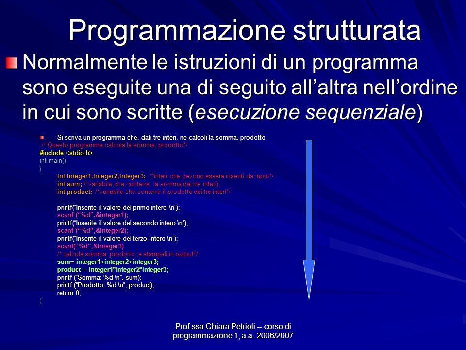 Prof.ssa Chiara Petrioli -- corso di programmazione 1, a.a. 2006/2007 Programmazione strutturata Normalmente le istruzioni di un programma sono esegui