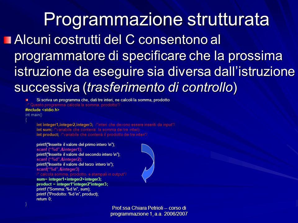 Prof.ssa Chiara Petrioli -- corso di programmazione 1, a.a. 2006/2007 Programmazione strutturata Alcuni costrutti del C consentono al programmatore di
