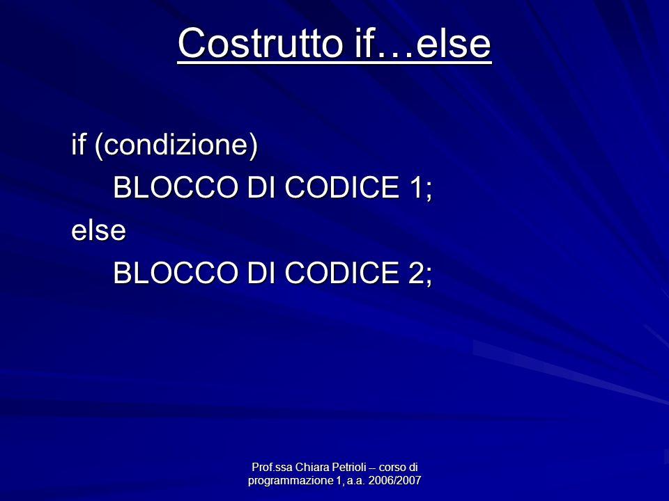 Prof.ssa Chiara Petrioli -- corso di programmazione 1, a.a. 2006/2007 Costrutto if…else if (condizione) BLOCCO DI CODICE 1; else BLOCCO DI CODICE 2;