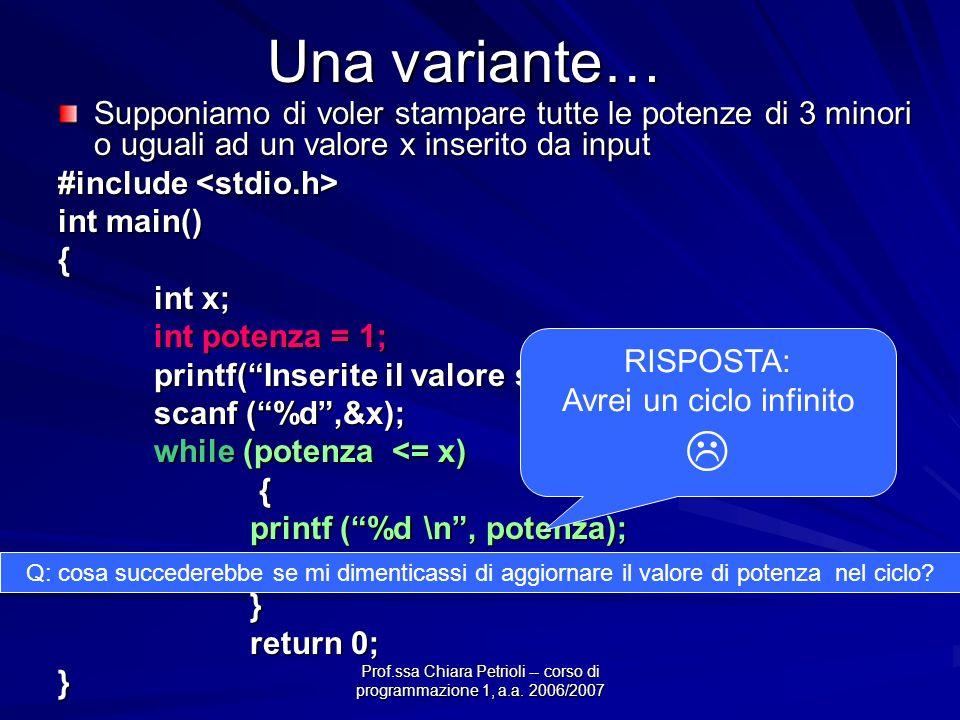 Prof.ssa Chiara Petrioli -- corso di programmazione 1, a.a. 2006/2007 Una variante… Supponiamo di voler stampare tutte le potenze di 3 minori o uguali