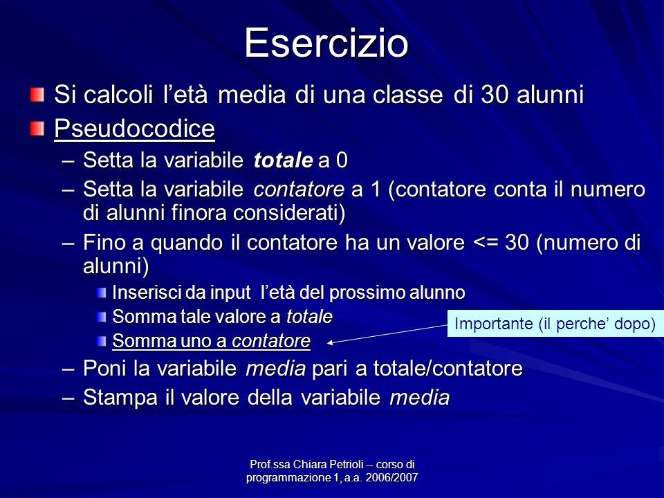 Prof.ssa Chiara Petrioli -- corso di programmazione 1, a.a. 2006/2007Esercizio Si calcoli letà media di una classe di 30 alunni Pseudocodice –Setta la