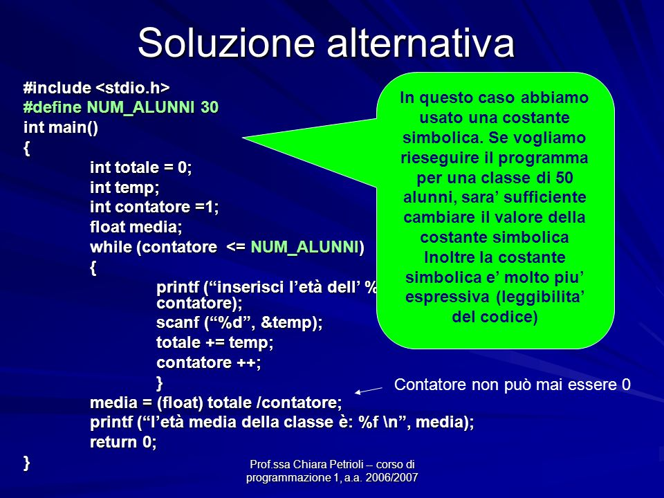 Soluzione alternativa #include #include #define NUM_ALUNNI 30 int main() { int totale = 0; int temp; int contatore =1; float media; while (contatore <= NUM_ALUNNI) { printf (inserisci letà dell %d esimo alunno \n, contatore); scanf (%d, &temp); totale += temp; contatore ++; } media = (float) totale /contatore; printf (letà media della classe è: %f \n, media); return 0; } In questo caso abbiamo usato una costante simbolica.