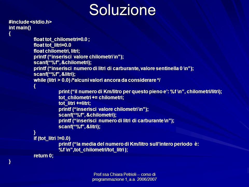 Prof.ssa Chiara Petrioli -- corso di programmazione 1, a.a. 2006/2007 Soluzione #include #include int main() { float tot_chilometri=0.0 ; float tot_li