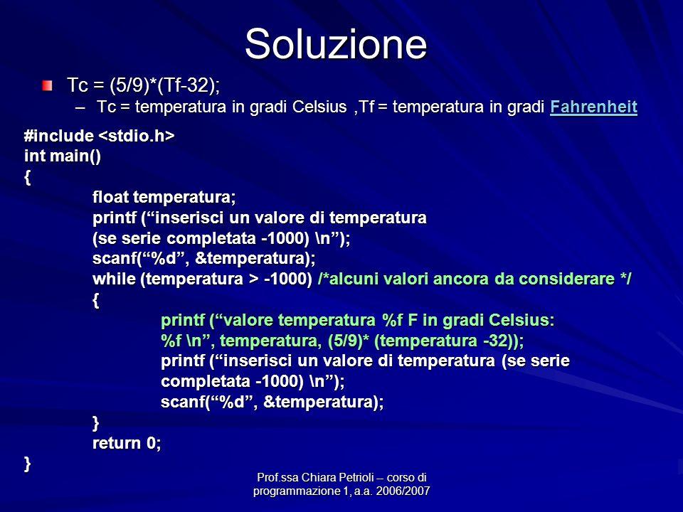 Prof.ssa Chiara Petrioli -- corso di programmazione 1, a.a. 2006/2007Soluzione Tc = (5/9)*(Tf-32); –Tc = temperatura in gradi Celsius,Tf = temperatura