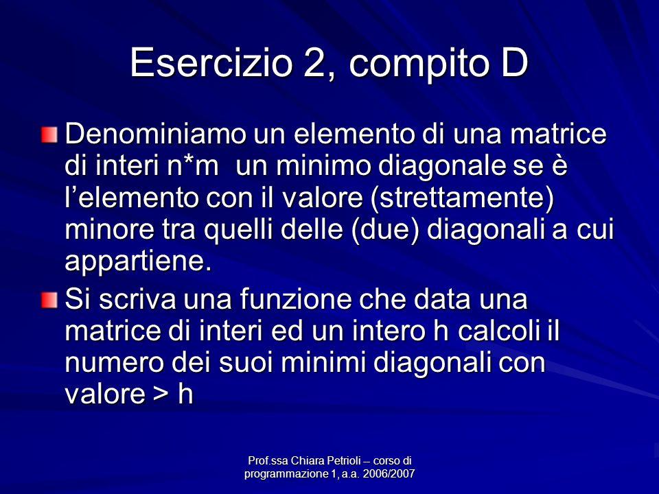 Esercizio 2, compito D Denominiamo un elemento di una matrice di interi n*m un minimo diagonale se è lelemento con il valore (strettamente) minore tra quelli delle (due) diagonali a cui appartiene.