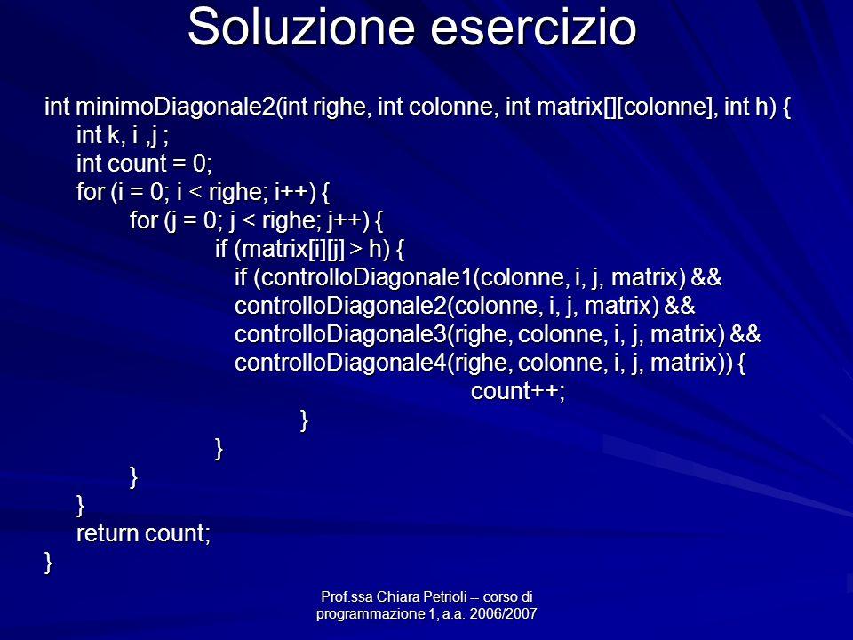 Prof.ssa Chiara Petrioli -- corso di programmazione 1, a.a. 2006/2007 Soluzione esercizio int minimoDiagonale2(int righe, int colonne, int matrix[][co