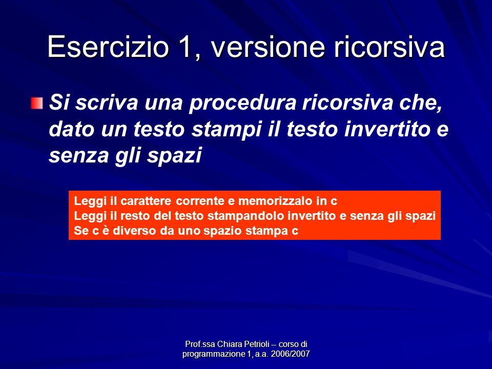 Prof.ssa Chiara Petrioli -- corso di programmazione 1, a.a. 2006/2007 Esercizio 1, versione ricorsiva Si scriva una procedura ricorsiva che, dato un t