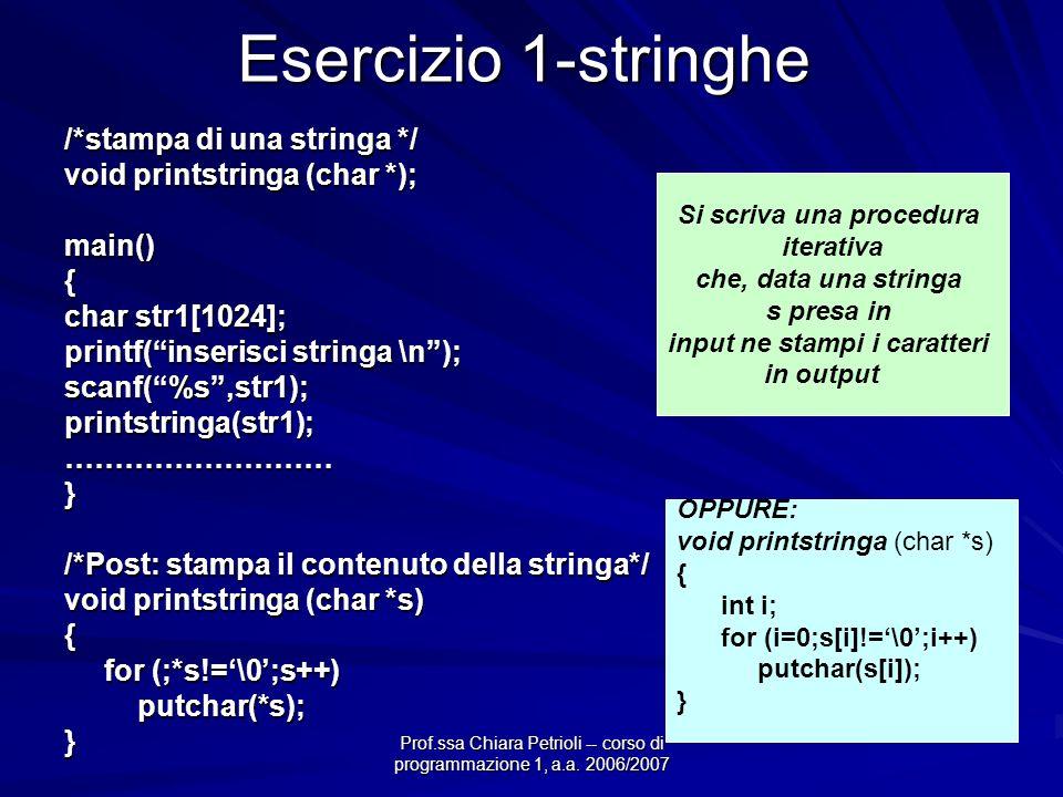 Prof.ssa Chiara Petrioli -- corso di programmazione 1, a.a. 2006/2007 Esercizio 1-stringhe /*stampa di una stringa */ void printstringa (char *); main